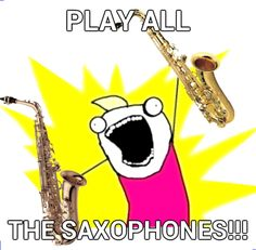my life! I have played alto, tenor, and bari. I am working on playing the rest.