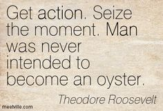 Get action. Seize the moment. Man was never intended to become an oyster. Theodore Roosevelt
