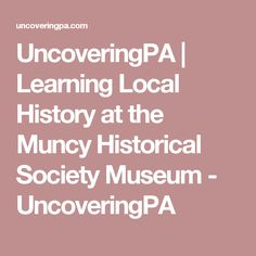 UncoveringPA | Learning Local History at the Muncy Historical Society Museum - UncoveringPA