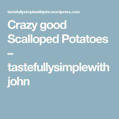 Crazy good Scalloped Potatoes – tastefullysimplewithjohn