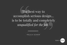 "Paula Scher  ""The best way to accomplish serious design... is to be totally and completely unqualified for the job""."