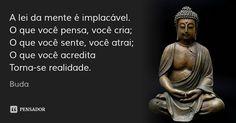 A lei da mente é implacável. O que você pensa, você cria; O que você sente, você atrai; O que você acredita Torna-se realidade. — Buda