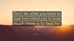 Image result for don't let what you have to heal from blind you to how much there is to heal for