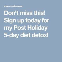 Don't miss this! Sign up today for my Post Holiday 5-day diet detox!