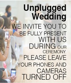 Encourage your guests to see your wedding through their eyes not their gadgets. Check out this article about why you should consider an unplugged wedding.
