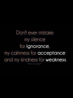 don't ever mistake my silence for ignorance or acceptance