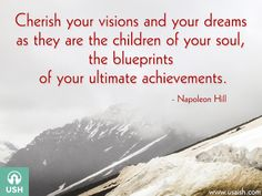 Cherish your visions and your dreams as they are the children of your soul, the blueprints of your ultimate achievements.