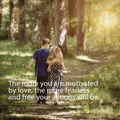 """The more you are motivated by love, the more fearless and free your actions will be."" -Dalai Lama Quote"