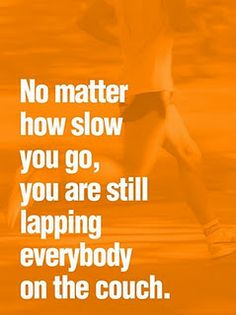 "No matter how slow you go, you are still lapping everybody on the couch."" #fitness"