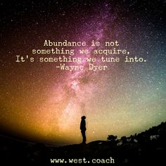 INSPIRATION - EILEEN WEST LIFE COACH | Abundance is not something we acquire, it's something we tune into. - Wayne Dyer | Eileen West Life Coach, Life Coach, inspiration, inspirational quotes, motivation, motivational quotes, quotes, daily quotes, self improvement, personal growth, creativity, creativity cheerleader, Wayne Dyer, Wayne Dyer quotes, Abundance
