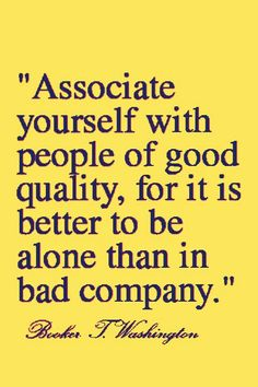 Associate yourself with people of good quality. for it is better to be alone than in bad company.~ Booker T Washington #LIFECommunity #Leadership