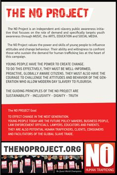 The NO Project: An independent anti-slavery public awareness initiative that focuses on the role of demand and specifically targets youth awareness through MUSIC, the ARTS, EDUCATION and SOCIAL MEDIA.