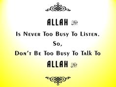ALLAH  Is Never Too Busy To Listen.  So,  Don't Be Too Busy To Talk To  ALLAH