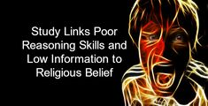 The study results are not particularly surprising, and merely confirm what many others have long suspected: Religious and supernatural beliefs are often associated with poor reasoning skills and low information about the natural world.