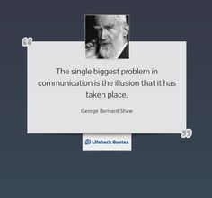 """""""The single biggest problem in communication is the illusion that it has taken place."""" -- George Bernard Shaw"""