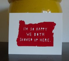 """""""I'm so happy we both showed up here."""" Cute as either a card for your significant other or even as wall art in the home you share together. I'm considering doing this, just changing the state."""
