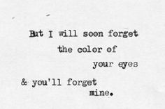 But I will soon forget the color of your eyes & you'll forget mine.