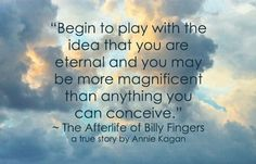 """The Afterlife of Billy Fingers by Annie Kagan: """"Begin to play with the idea that you are eternal and you may be more magnificent than anything you can conceive."""" Real Life Heros, Mind Unleashed, Soul Songs, Old Soul, Soul Searching, Spiritual Wisdom, Spirit Guides, Live Your Life, Consciousness"""
