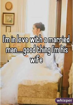 I'm in love with a married man.....good thing I'm his wife