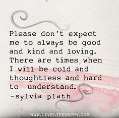 Please don't expect me to always be good and kind and loving. There are times when I will be cold and thoughtless and hard to understand. -Sylvia Plath