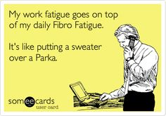 My work fatigue goes on top of my daily Fibro Fatigue. It's like putting a sweater over a Parka.
