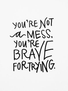 "This is very true especially for those suffering from chronic illness! ""You're not a mess, you're brave for trying."" Lettering by Pommel Lane"