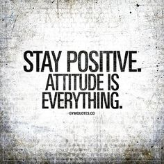 Stay positive. Attitude is everything.