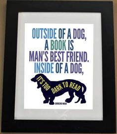 Outside of a dog, a book is man's best Friend. Inside of a dog, it's too dark to read.  Made by Happy Landings