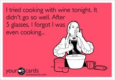 Funny Confession Ecard: I tried cooking with wine tonight. It didn't go so well. After 5 glasses, I forgot I was even cooking...