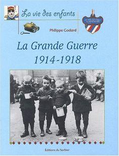 La Grande Guerre 1914-1918 de Philippe Godard - Collection La Vie des Enfants. Le sort des enfants durant le conflit de 14-18.