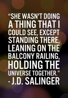 A J.D. Salinger quote that's just so beautiful. Wish I was looked at this way by everyone. So perfect. :A girl I knew