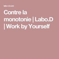 Contre la monotonie | Labo.D | Work by Yourself