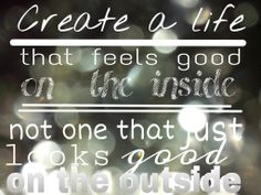 Create a life that feels good on the inside not one that just looks good on the outside #wonderful #wisdom