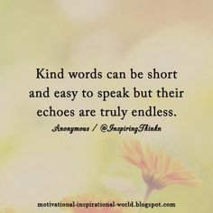 Kind words can be short, but their echoes are truly endless...
