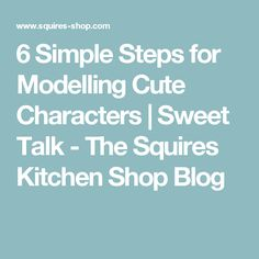 6 Simple Steps for Modelling Cute Characters | Sweet Talk - The Squires Kitchen Shop Blog