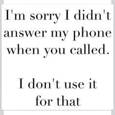I hate talking on the phone with most everyone.  If we ate talking, it's either a 911 call or you are damn important to me!