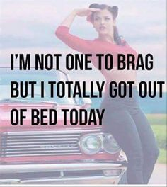 I'm Not One to Brag But I Totally Got Out of Bed Today!!