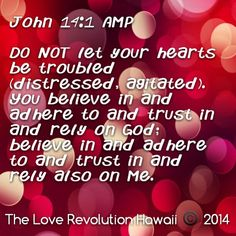 John 14:1 AMP  DO NOT let your hearts be troubled (distressed, agitated). You believe in and adhere to and trust in and rely on God; believe in and adhere to and trust in and rely also on Me.