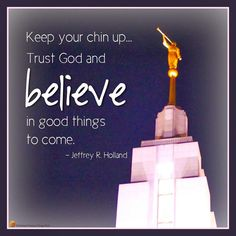 Keep your chin up, trust God, and believe in good things to come. –Jeffrey R. Holland