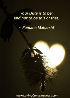 Your Duty is to be; and not to be this or that. ~ Ramana Maharshi  #tobe #love #belove
