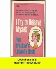 I Try to Behave Myself Peg Brackens Etiquette Book (A Fawcett Crest Book) Peg Bracken, Hilary Knight ,   ,  , ASIN: B0007EYUDW , tutorials , pdf , ebook , torrent , downloads , rapidshare , filesonic , hotfile , megaupload , fileserve