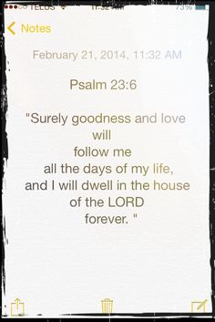 """Psalm 23:6-""""love""""-unfailing love, """"follow""""-pursue, run after, hunt, chase Amen that God's unfailing love pursues, runs after, hunts and chases me all the days of my life."""