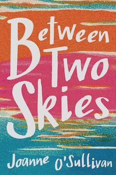 BETWEEN TWO SKIES by Joanne O'Sullivan. YA contemporary. April 25, 2017.