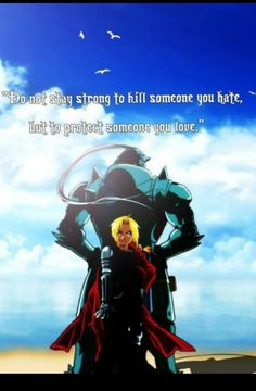 Do not stay strong to kill someone you hate, but to protect someone you love ~ Full Metal Alchemist