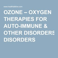 OZONE – OXYGEN THERAPIES FOR AUTO-IMMUNE & OTHER DISORDERS                                                                                                                                                     More