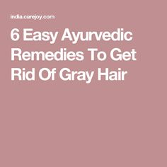 6 Easy Ayurvedic Remedies To Get Rid Of Gray Hair