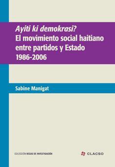 Ayiti ki demokrasi? : el movimiento social haitiano entre partidos y Estado - 1986-2006. #MovimientosSociales #Politica #Crisis #Democracia #Populismo #Estado #PartidosPoliticos #Gobernabilidad #TransicionPolitica #Haiti