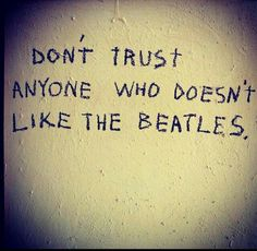 Don't trust anyone who doesn't like the Beatles The Beatles, Beatles Lyrics, Beatles Quotes, Beatles Funny, Beatles Poster, Beatles Art, Paul Mccartney, Ringo Starr, George Harrison
