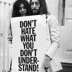 """Don't hate what you don't understand."""