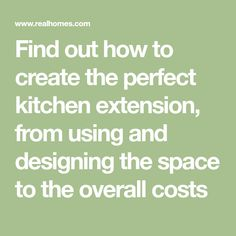 Find out how to create the perfect kitchen extension, from using and designing the space to the overall costs